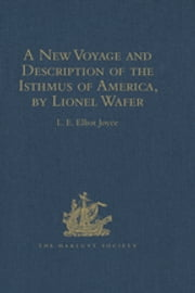 A New Voyage and Description of the Isthmus of America, by Lionel Wafer - Surgeon on Buccaneering Expeditions in Darien, the West Indies, and the Pacific, from 1680 to 1688. With Wafer's Secret Report (1698), and Davis's Expedition to the Gold Mines (1704) ebook by L.E. Elliot Joyce