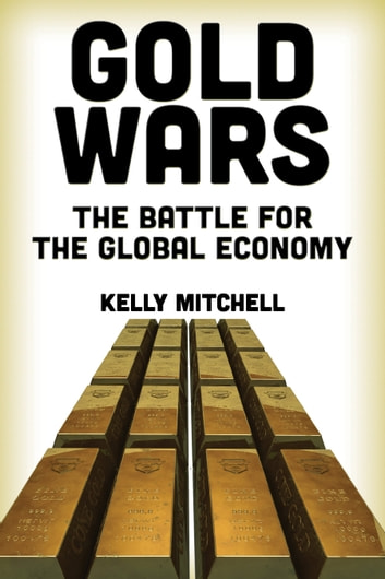 Gold Wars - The Battle for the Global Economy ebook by Kelly Mitchell