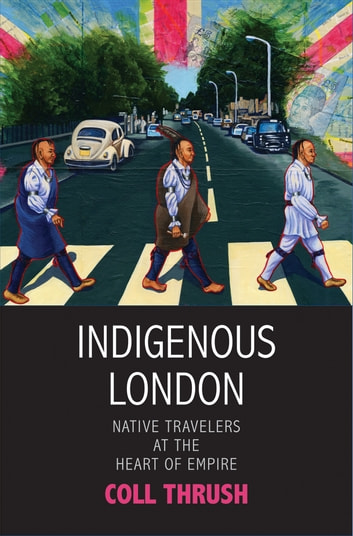Indigenous London - Native Travelers at the Heart of Empire ebook by Coll Thrush
