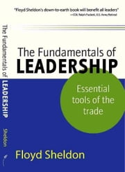 The Fundamentals of Leadership: Essential Tools of the Trade ebook by Floyd Sheldon