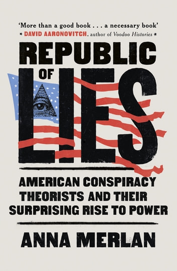 Republic of Lies - American Conspiracy Theorists and Their Surprising Rise to Power ebook by Anna Merlan