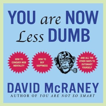 You Are Now Less Dumb - How to Conquer Mob Mentality, How to Buy Happiness, and All the Other Ways to Outsmart Yourself audiobook by David McRaney