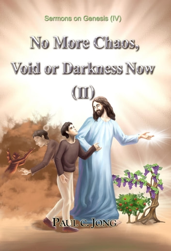 Sermons on Genesis(IV) - No More Chaos, Void or Darkness Now(II) ebook by Paul C. Jong