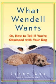 What Wendell Wants - or, How to Tell If You're Obsessed with Your Dog ebook by Jenny Lee