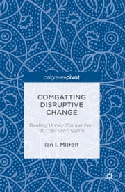 Combatting Disruptive Change - Beating Unruly Competition at Their Own Game ebook by Ian I. Mitroff