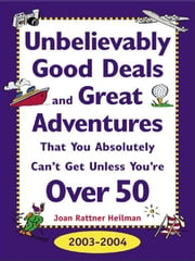Unbelievably Good Deals and Great Adventures That You Absolutely Can't Get Unless You're Over 50, 2003-2004 ebook by Heilman, Joan Rattner