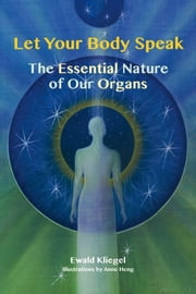 Let Your Body Speak - The Essential Nature of our Organs ebook by Ewald Kliegel,Anne Heng