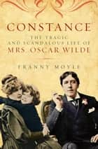 Constance - The Tragic and Scandalous Life of Mrs. Oscar Wilde ebook by Franny Moyle