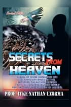SECRETS FROM HEAVEN - A BOOK OF DIVINE KNOWLEDGE AND DEEP MYSTERY BASED ON THE MESSAGES THE AUTHOR RECEIVED FROM THE LORD AND HIS HOLY ANGELS FROM THE SPIRITUAL ELEVATION OF MANKIND ebook by PROF. IYKE NATHAN UZORMA