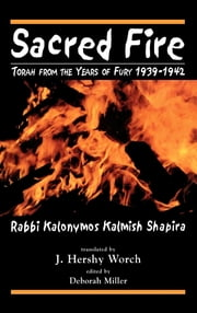 Sacred Fire - Torah from the Years of Fury 1939-1942 ebook by Kalonymus Kalmish Shapira,Hershy J. Worch
