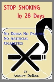Stop Smoking In 28 Days: No drugs, patches or Artificial Cigarettes ebook by Andrew DuBose