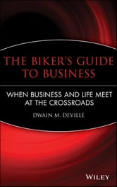 The Biker's Guide to Business - When Business and Life Meet at the Crossroads ebook by Dwain M. DeVille