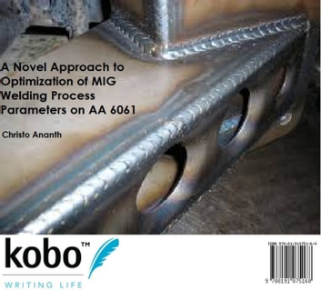 A Novel Approach to Optimization of MIG Welding Process Parameters on AA 6061 ebook by Christo Ananth