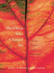The Client Who Changed Me - Stories of Therapist Personal Transformation ebook by Jeffrey A. Kottler, Ph. D.,Jon Carlson, Psy.D., Ed.D.