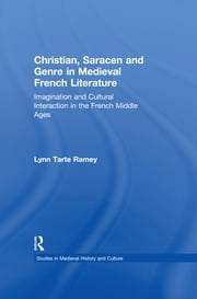 Christian, Saracen and Genre in Medieval French Literature - Imagination and Cultural Interaction in the French Middle Ages ebook by Lynn Tarte Ramey