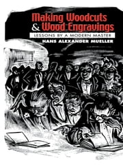 Making Woodcuts and Wood Engravings: Lessons by a Modern Master ebook by Hans Mueller