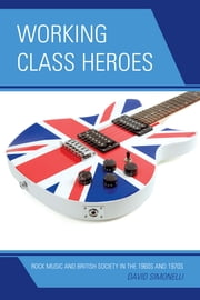 Working Class Heroes - Rock Music and British Society in the 1960s and 1970s ebook by David Simonelli