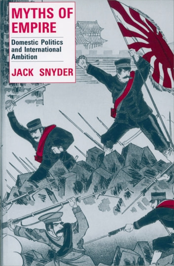 Myths of Empire - Domestic Politics and International Ambition ebook by Jack Snyder