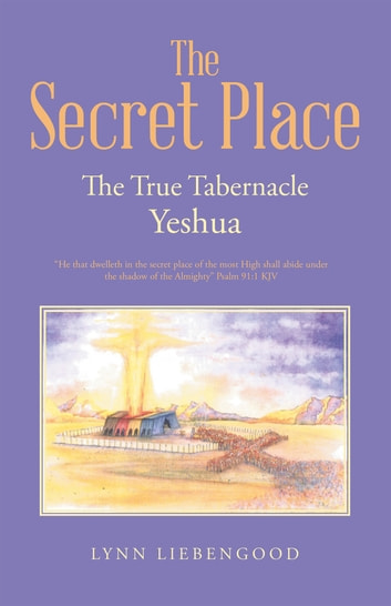 The Secret Place - The True Tabernacle Yeshua ebook by Lynn Liebengood