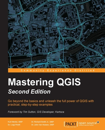 Mastering QGIS - Second Edition ebook by Dr. Luigi Pirelli,Kurt Menke, GISP,Dr. Richard Smith Jr., GISP,Dr. John Van Hoesen, GISP