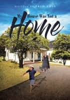 My House Was Not a Home ebook by Fred Voss