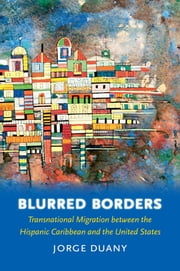 Blurred Borders - Transnational Migration between the Hispanic Caribbean and the United States ebook by Jorge Duany