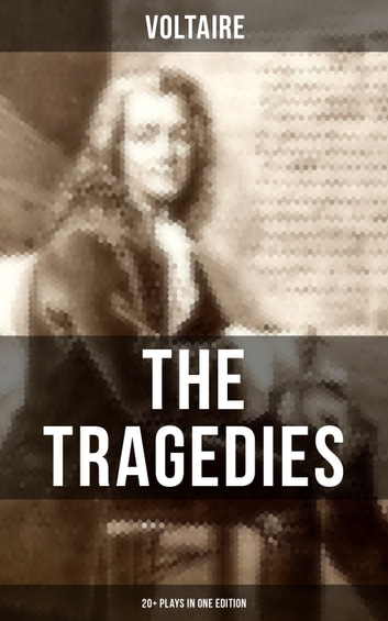The Tragedies of Voltaire (20+ Plays in One Edition) - Merope, Caesar, Olympia, The Orphan of China, Brutus, Amelia, Oedipus, Mariamne, Socrates, Zaire, Orestes, Alzire, Catilina, Pandora, The Scotch Woman, Nanine, The Prude, The Tatler and more ebook by Voltaire