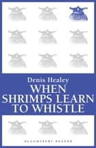 When Shrimps Learn to Whistle ebook by Denis Healey