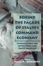 Behind the Facade of Stalin's Command Economy - Evidence from the Soviet State and Party Archives ebook by Paul Gregory