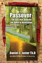 Passover The Key that Unlocks the Book of Revelation ebook by Daniel  C. Juster