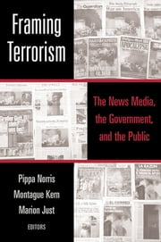 Framing Terrorism - The News Media, the Government and the Public ebook by Pippa Norris,Montague Kern,Marion Just