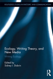 Ecology, Writing Theory, and New Media - Writing Ecology ebook by Sidney I. Dobrin