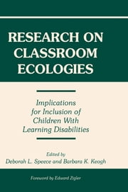 Research on Classroom Ecologies - Implications for Inclusion of Children With Learning Disabilities ebook by Deborah L. Speece,Barbara K. Keogh