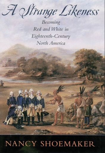 A Strange Likeness - Becoming Red and White in Eighteenth-Century North America ebook by Nancy Shoemaker