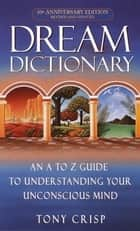 Dream Dictionary - An A-to-Z Guide to Understanding Your Unconscious Mind ebook by Tony Crisp