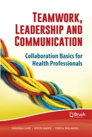Teamwork, Leadership and Communication - Collaboration Basics for Health Professionals ebook by Deborah Lake,Krista Baerg, MD,Teresa Paslawski, PhD