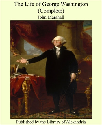 The Life of George Washington (Complete) ebook by John Marshall