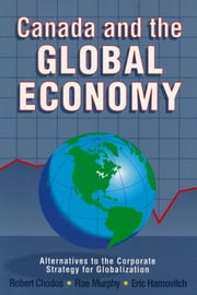 Canada and the Global Economy - Alternatives to the Corporate Strategy for Globalization ebook by Robert Chodos,Rae Murphy,Eric Hamovitch