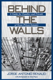 Behind the Walls - A Guide for Families and Friends of Texas Prison Inmates ebook by Jorge Antonio Renaud