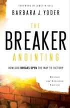 The Breaker Anointing - How God Breaks Open the Way to Victory ebook by Barbara J. Yoder, James Goll, Chuck Pierce
