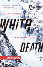 The White Death - Tragedy and Heroism in an Avalanche Zone ebook by Mckay Jenkins