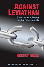 Against Leviathan: Government Power and a Free Society ebook by Higgs, Robert