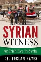 Syrian Witness: An Irish Eye in Syria ebook by Declan Hayes