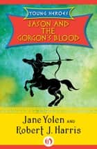 Jason and the Gorgon's Blood ebook by Jane Yolen,Robert  J. Harris