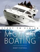 Motorboating Start to Finish - From Beginner to Advanced: The Perfect Guide to Improving Your Motorboating Skills eBook by Barry Pickthall
