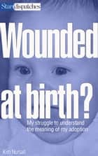 Wounded at Birth? - My Struggle to Understand My Adoption ebook by Kim Nursall