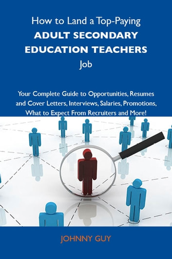 How to Land a Top-Paying Adult secondary education teachers Job: Your Complete Guide to Opportunities, Resumes and Cover Letters, Interviews, Salaries, Promotions, What to Expect From Recruiters and More ebook by Guy Johnny