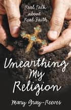 Unearthing My Religion - Real Talk about Real Faith ebook by Mary Gray-Reeves