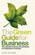 The Green Guide For Business: The Ultimate Environment Handbook for Businesses of All Sizes ebook by Chris Goodall