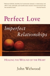 Perfect Love, Imperfect Relationships: Healing the Wound of the Heart ebook by John Welwood